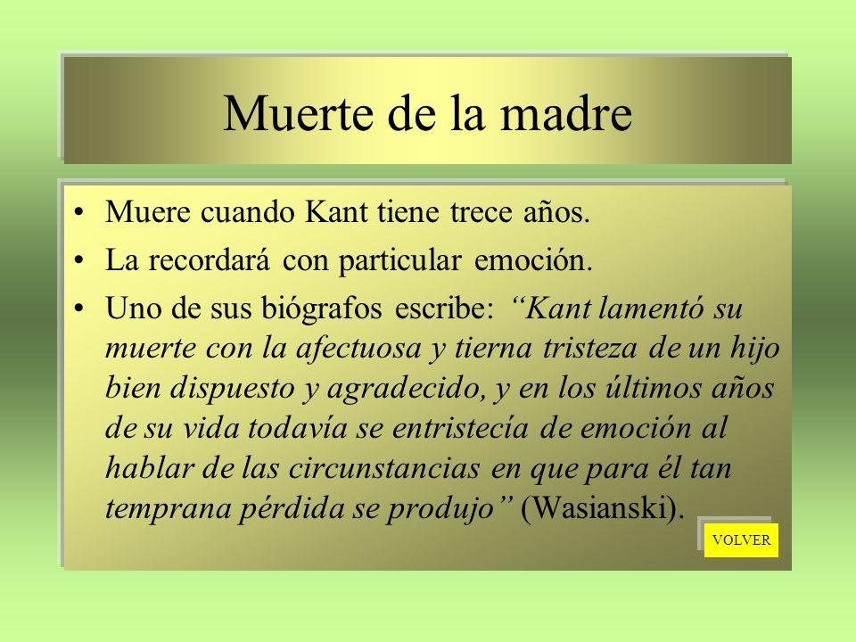 Muerte de la madre Muere cuando Kant tiene trece años. La recordará con particular emoción. Uno de sus biógrafos escribe: Kant lamentó su muerte con l