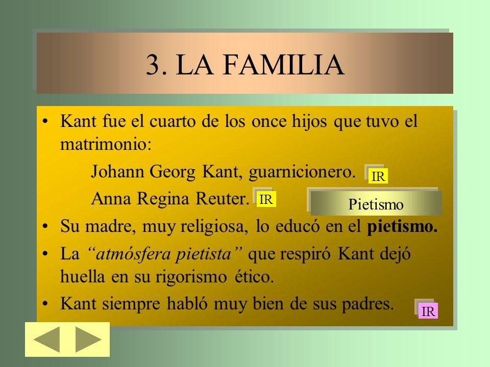 3. LA FAMILIA 3. LA FAMILIA Kant fue el cuarto de los once hijos que tuvo el matrimonio: Johann Georg Kant, guarnicionero. Anna Regina Reuter. Su madr