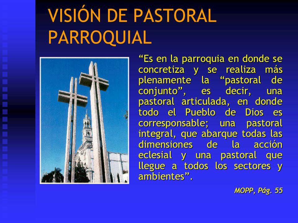 VISIÓN DE PASTORAL PARROQUIAL Es en la parroquia en donde se concretiza y se realiza más plenamente la pastoral de conjunto, es decir, una pastoral ar