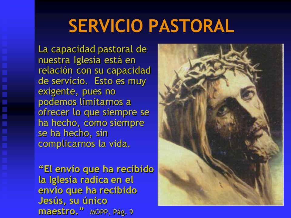 SERVICIO PASTORAL La capacidad pastoral de nuestra Iglesia está en relación con su capacidad de servicio. Esto es muy exigente, pues no podemos limita