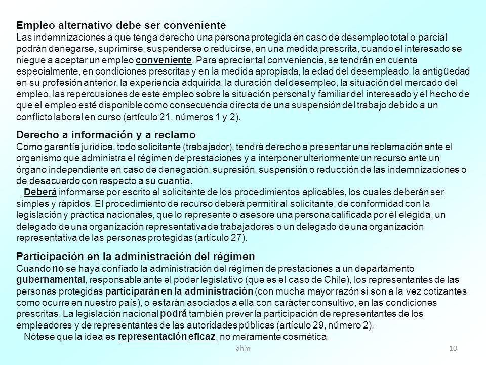 ahm10 Empleo alternativo debe ser conveniente Las indemnizaciones a que tenga derecho una persona protegida en caso de desempleo total o parcial podrán denegarse, suprimirse, suspenderse o reducirse, en una medida prescrita, cuando el interesado se niegue a aceptar un empleo conveniente.
