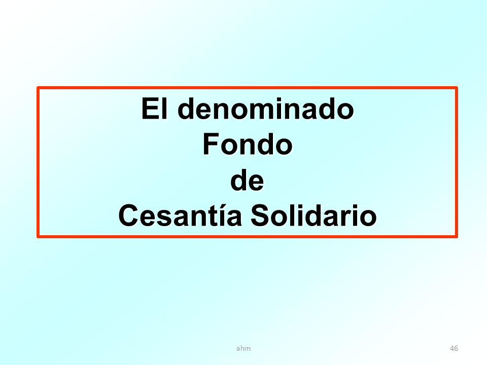 ahm46 El denominado Fondode Cesantía Solidario