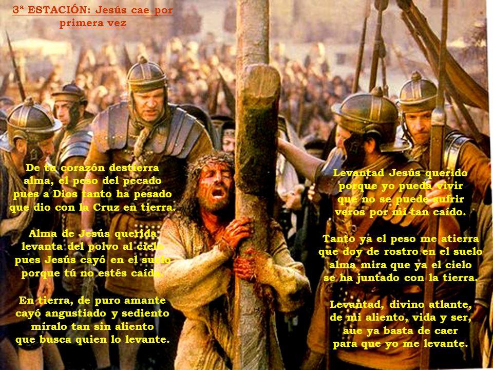 3ª ESTACIÓN: Jesús cae por primera vez De tu corazón destierra alma, el peso del pecado pues a Dios tanto ha pesado que dio con la Cruz en tierra.