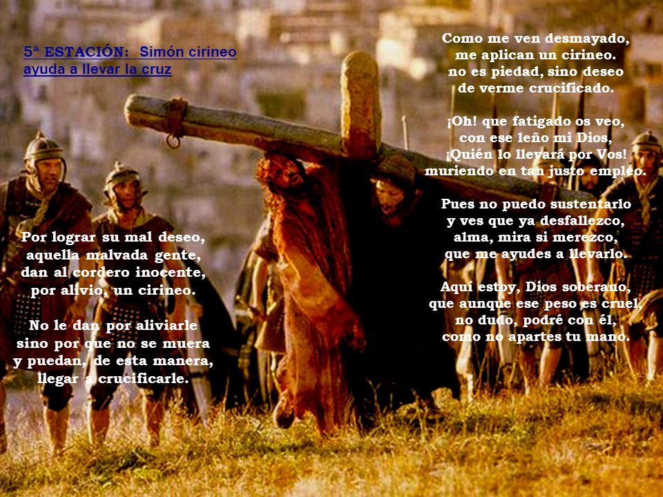 5ª ESTACIÓN: Simón cirineo ayuda a llevar la cruz Por lograr su mal deseo, aquella malvada gente, dan al cordero inocente, por alivio, un cirineo.