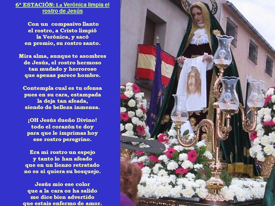 6ª ESTACIÓN: La Verónica limpia el rostro de Jesús Con un compasivo llanto el rostro, a Cristo limpió la Verónica, y sacó en premio, su rostro santo.