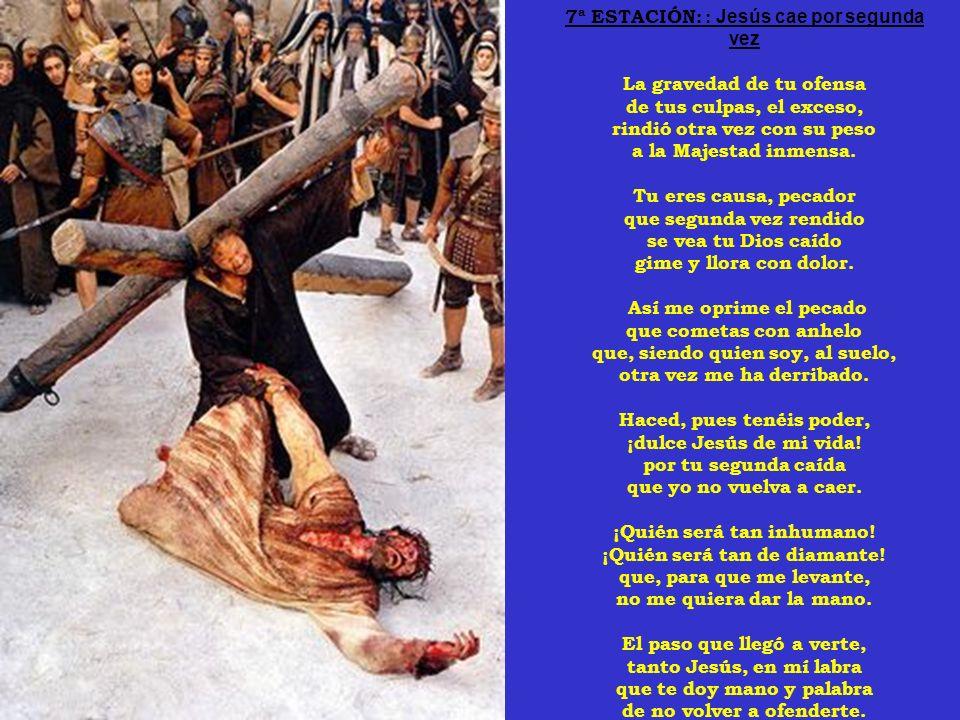 7ª ESTACIÓN: : Jesús cae por segunda vez La gravedad de tu ofensa de tus culpas, el exceso, rindió otra vez con su peso a la Majestad inmensa.