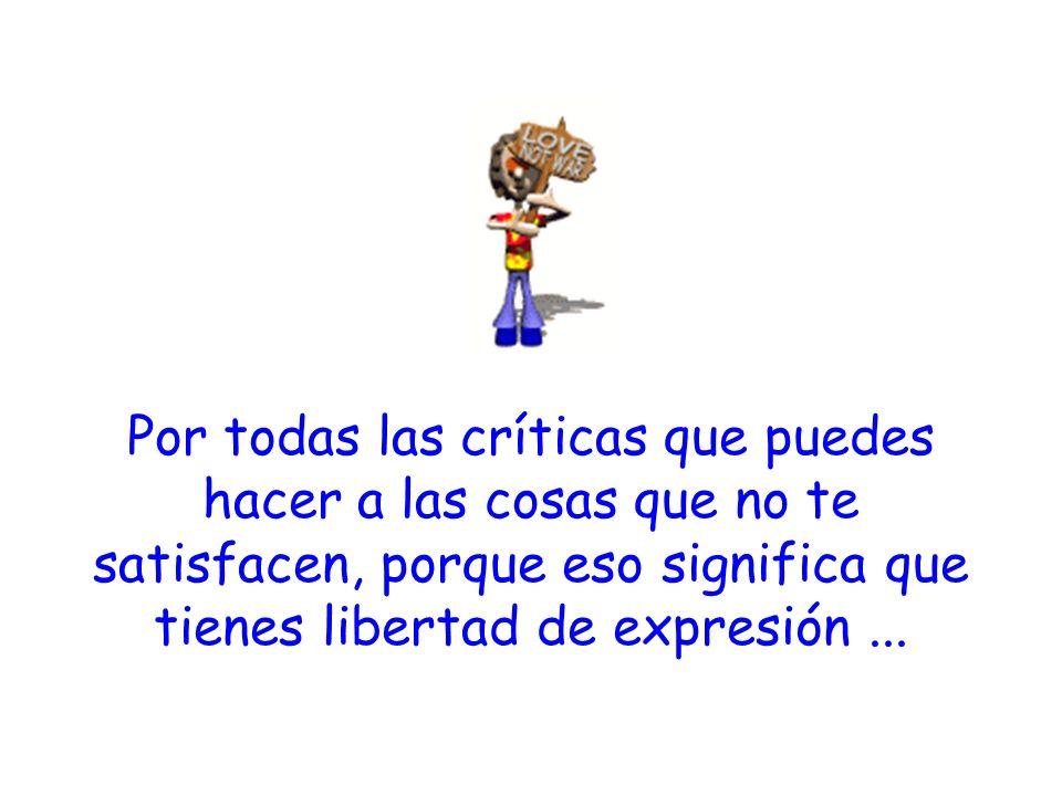 Por todas las críticas que puedes hacer a las cosas que no te satisfacen, porque eso significa que tienes libertad de expresión...