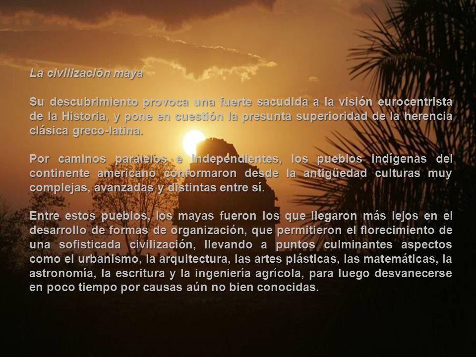 La civilización maya Su descubrimiento provoca una fuerte sacudida a la visión eurocentrista de la Historia, y pone en cuestión la presunta superioridad de la herencia clásica greco-latina.