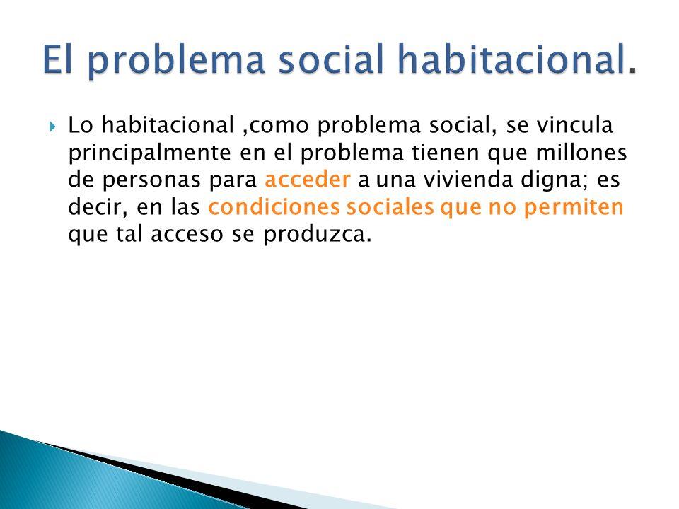 Lo habitacional,como problema social, se vincula principalmente en el problema tienen que millones de personas para acceder a una vivienda digna; es decir, en las condiciones sociales que no permiten que tal acceso se produzca.