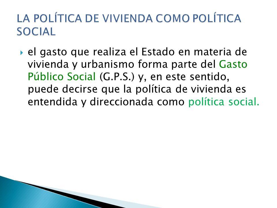 el gasto que realiza el Estado en materia de vivienda y urbanismo forma parte del Gasto Público Social (G.P.S.) y, en este sentido, puede decirse que la política de vivienda es entendida y direccionada como política social.