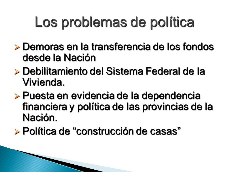 Los problemas de política Demoras en la transferencia de los fondos desde la Nación Demoras en la transferencia de los fondos desde la Nación Debilitamiento del Sistema Federal de la Vivienda.