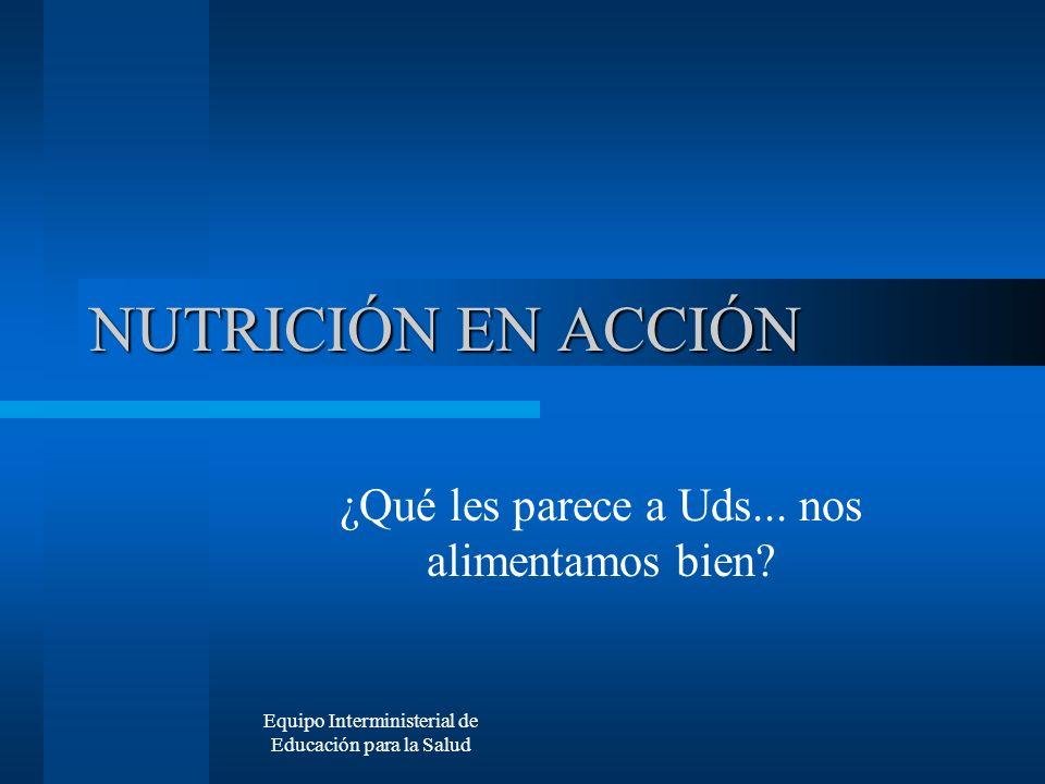 Equipo Interministerial de Educación para la Salud NUTRICIÓN EN ACCIÓN ¿Qué les parece a Uds... nos alimentamos bien?