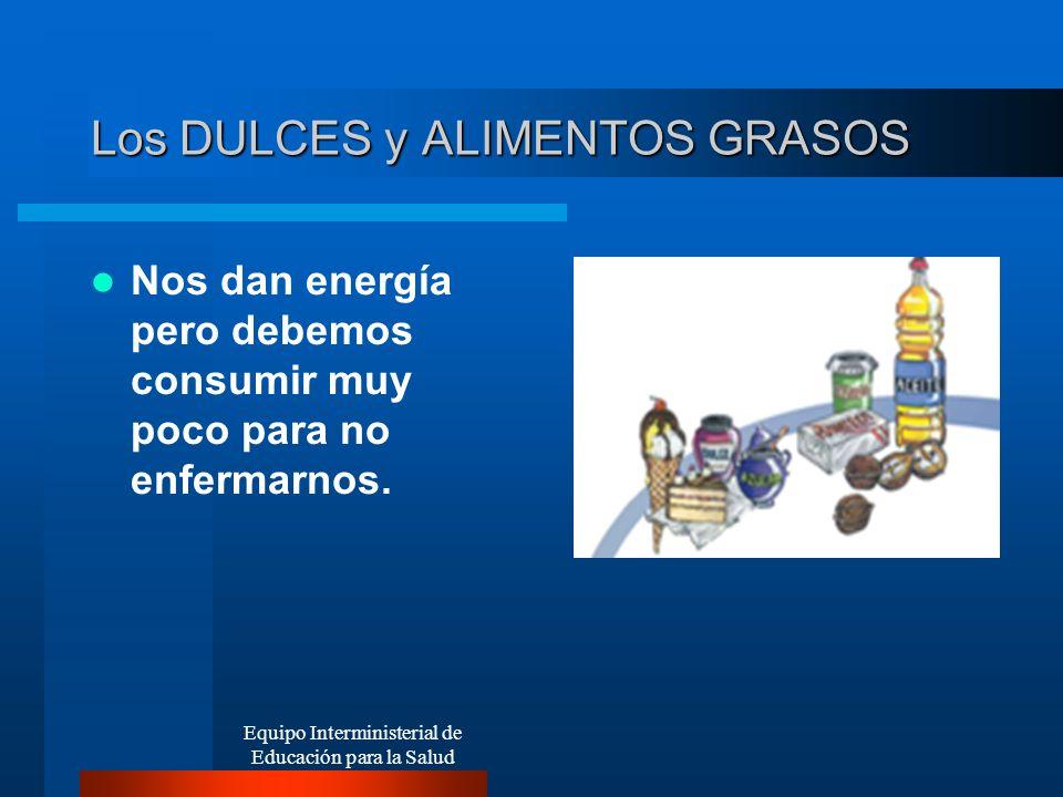 Los DULCES y ALIMENTOS GRASOS Nos dan energía pero debemos consumir muy poco para no enfermarnos. Equipo Interministerial de Educación para la Salud