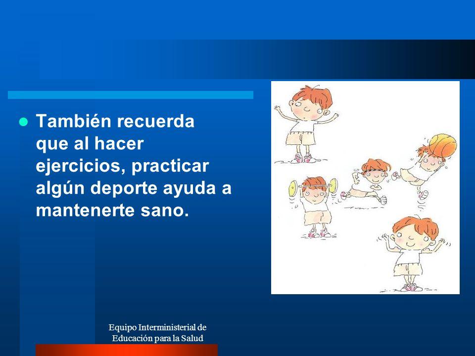También recuerda que al hacer ejercicios, practicar algún deporte ayuda a mantenerte sano. Equipo Interministerial de Educación para la Salud