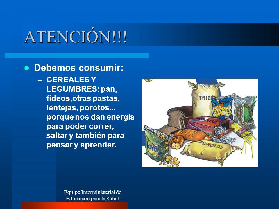 Equipo Interministerial de Educación para la Salud ATENCIÓN!!! Debemos consumir: –CEREALES Y LEGUMBRES: pan, fideos,otras pastas, lentejas, porotos...