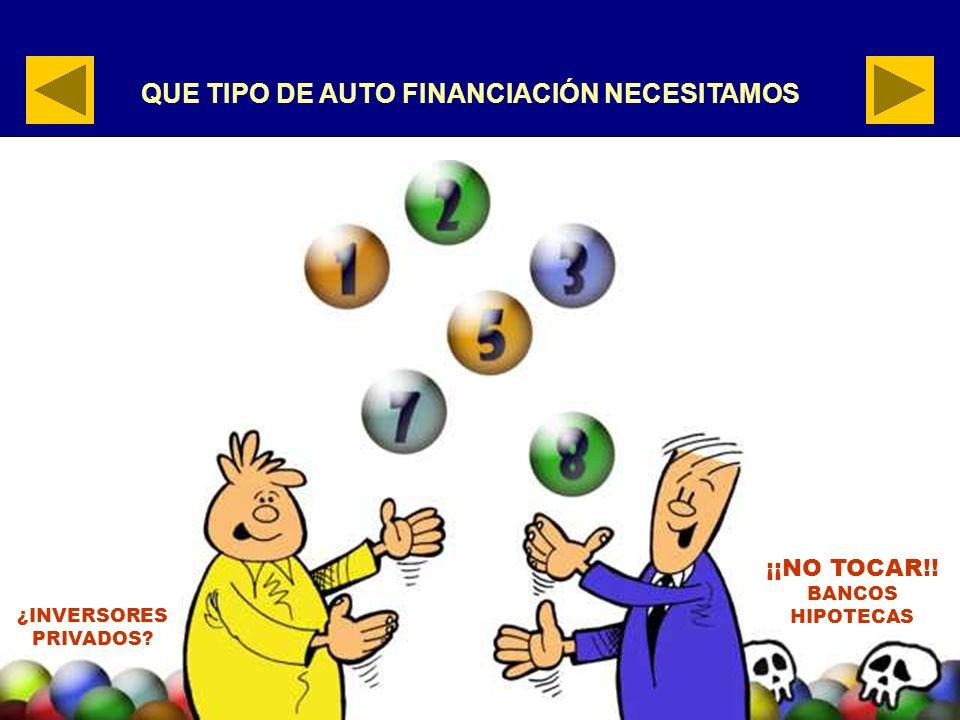 QUE TIPO DE AUTO FINANCIACIÓN NECESITAMOS ¿INVERSORES PRIVADOS? ¡¡NO TOCAR!! BANCOS HIPOTECAS