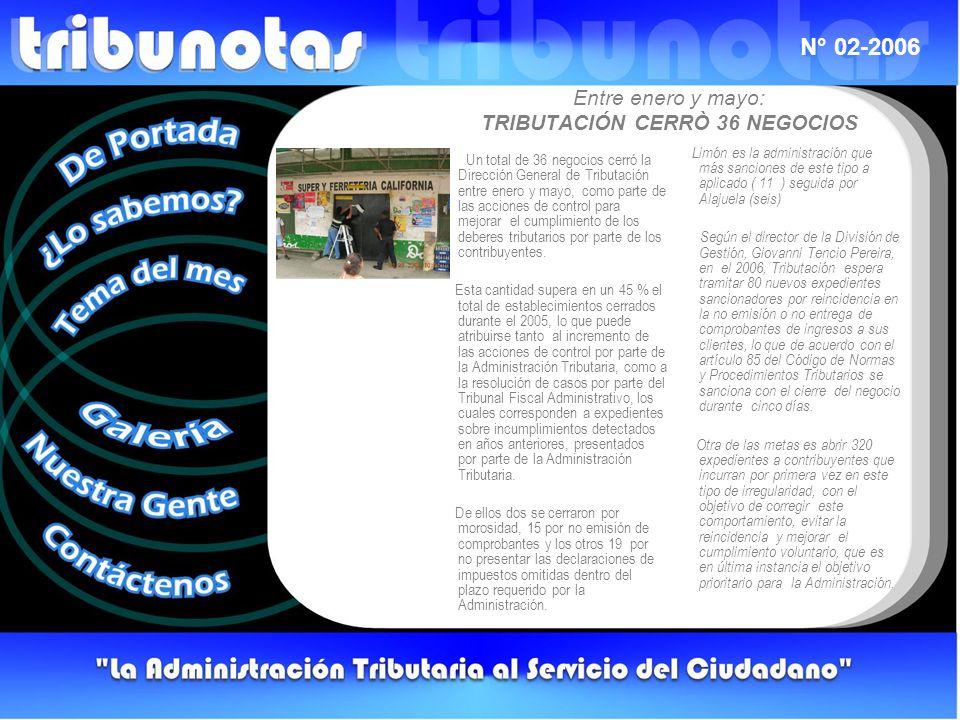 N° 02-2006 Entre enero y mayo: TRIBUTACIÓN CERRÒ 36 NEGOCIOS Un total de 36 negocios cerró la Dirección General de Tributación entre enero y mayo, como parte de las acciones de control para mejorar el cumplimiento de los deberes tributarios por parte de los contribuyentes.
