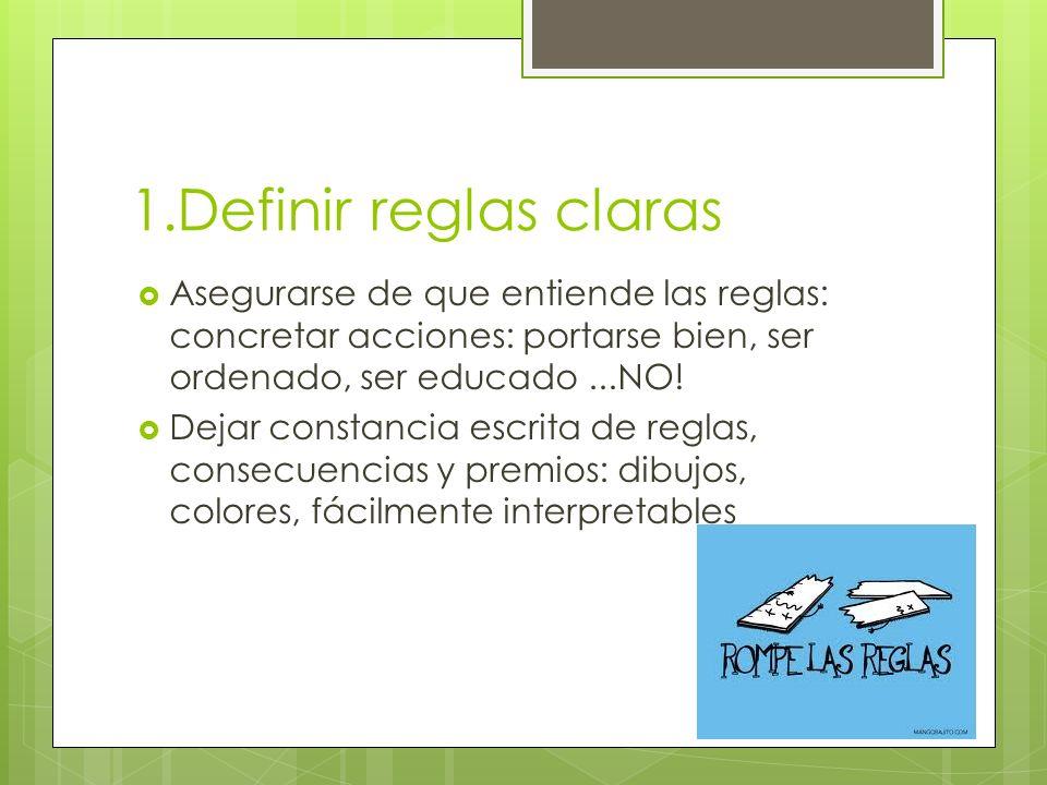 1.Definir reglas claras Asegurarse de que entiende las reglas: concretar acciones: portarse bien, ser ordenado, ser educado...NO.