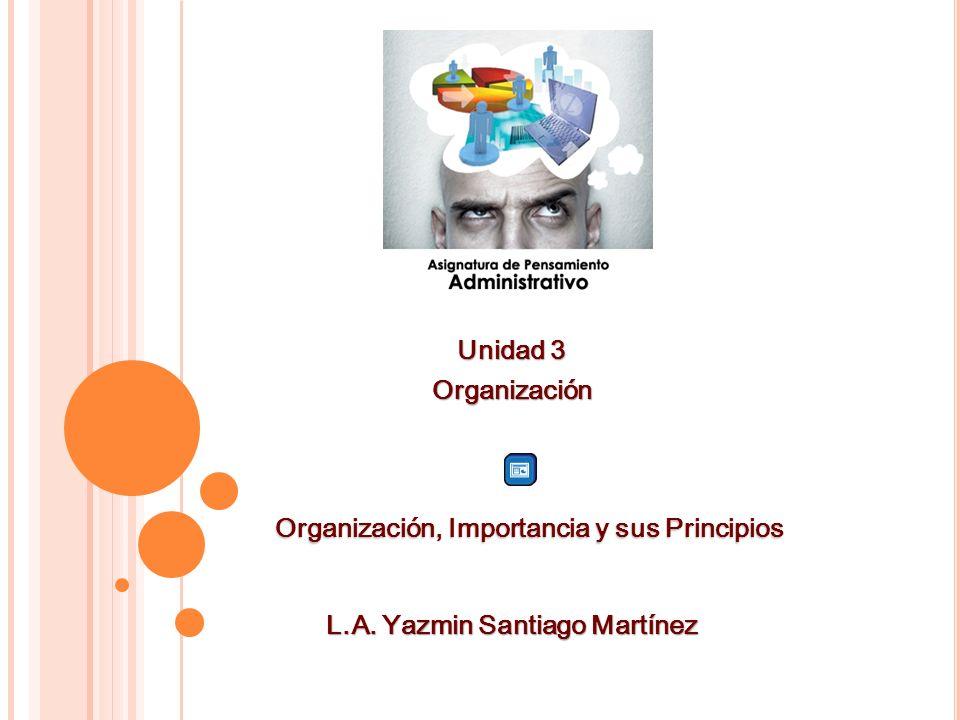 Unidad 3 Organización L.A. Yazmin Santiago Martínez Organización, Importancia y sus Principios