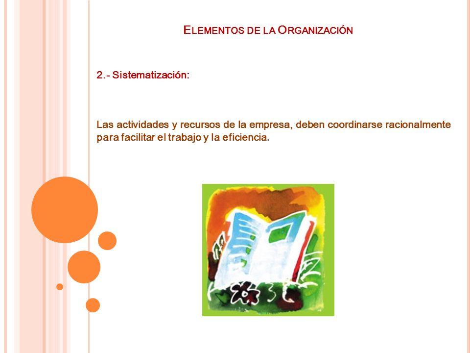 E LEMENTOS DE LA O RGANIZACIÓN 2.- Sistematización: Las actividades y recursos de la empresa, deben coordinarse racionalmente para facilitar el trabaj
