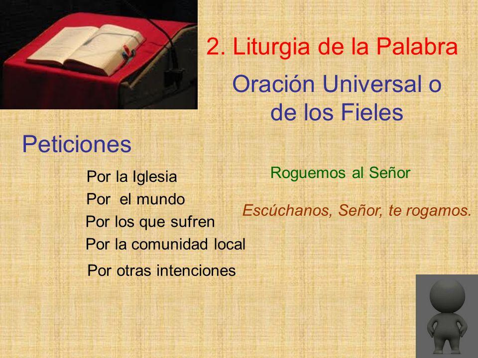 Oración Universal o de los Fieles 2. Liturgia de la Palabra Roguemos al Señor Peticiones Escúchanos, Señor, te rogamos. Por la Iglesia Por el mundo Po