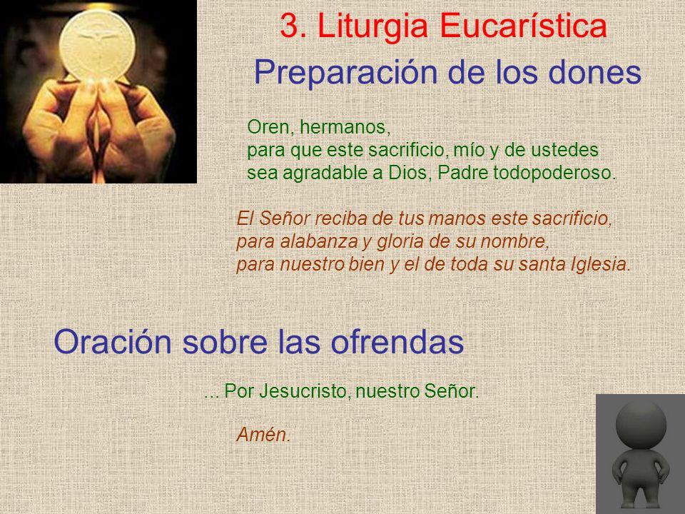 Preparación de los dones 3. Liturgia Eucarística Oren, hermanos, para que este sacrificio, mío y de ustedes sea agradable a Dios, Padre todopoderoso.