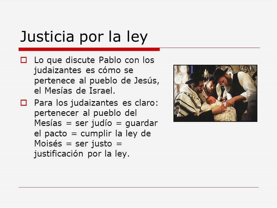 Justicia por la ley Lo que discute Pablo con los judaizantes es cómo se pertenece al pueblo de Jesús, el Mesías de Israel. Para los judaizantes es cla