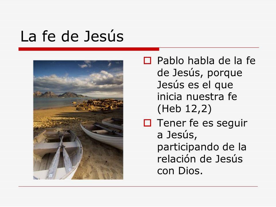 La fe de Jesús Pablo habla de la fe de Jesús, porque Jesús es el que inicia nuestra fe (Heb 12,2) Tener fe es seguir a Jesús, participando de la relac