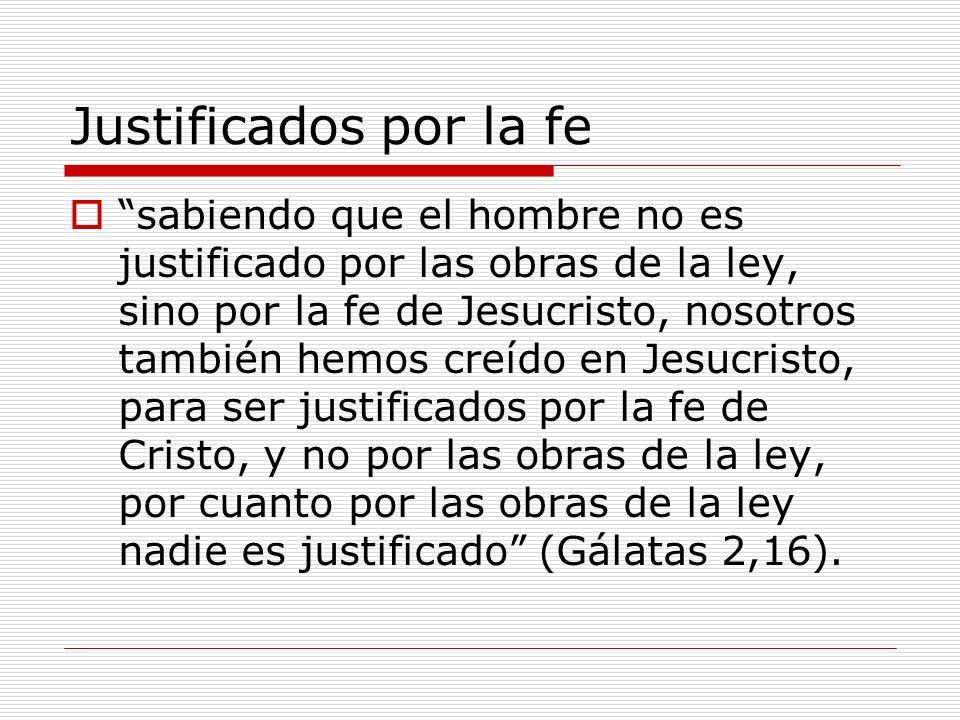 Justificados por la fe sabiendo que el hombre no es justificado por las obras de la ley, sino por la fe de Jesucristo, nosotros también hemos creído e