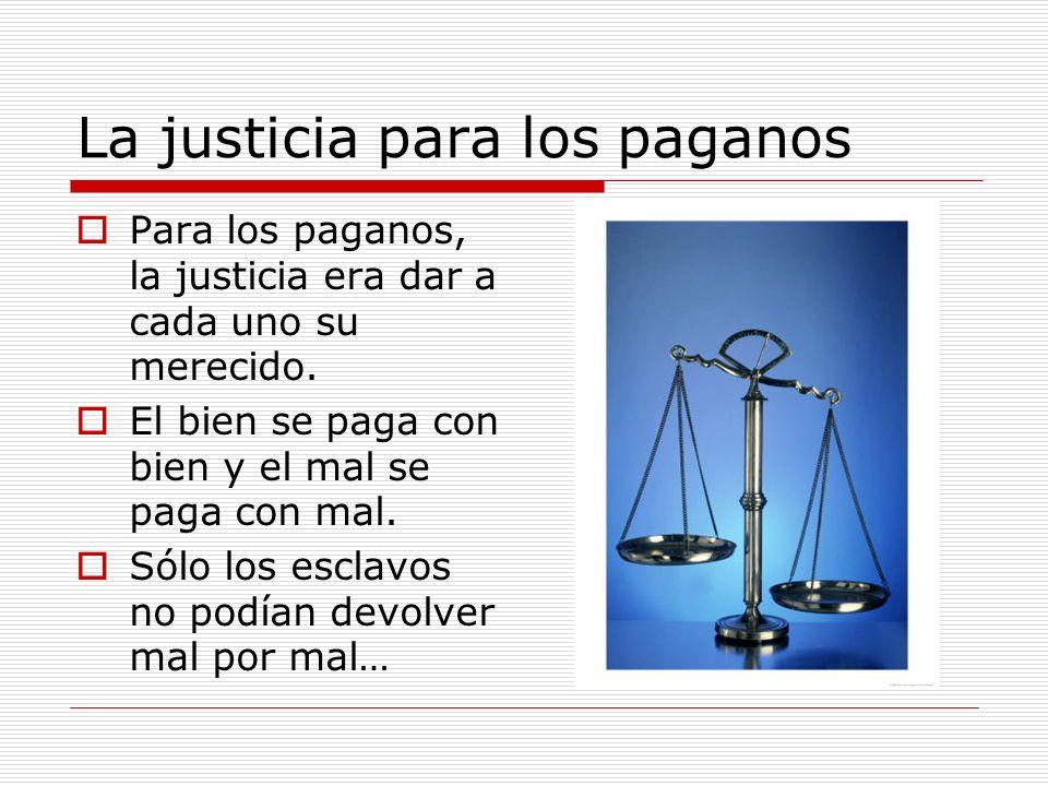La justicia para los paganos Para los paganos, la justicia era dar a cada uno su merecido. El bien se paga con bien y el mal se paga con mal. Sólo los