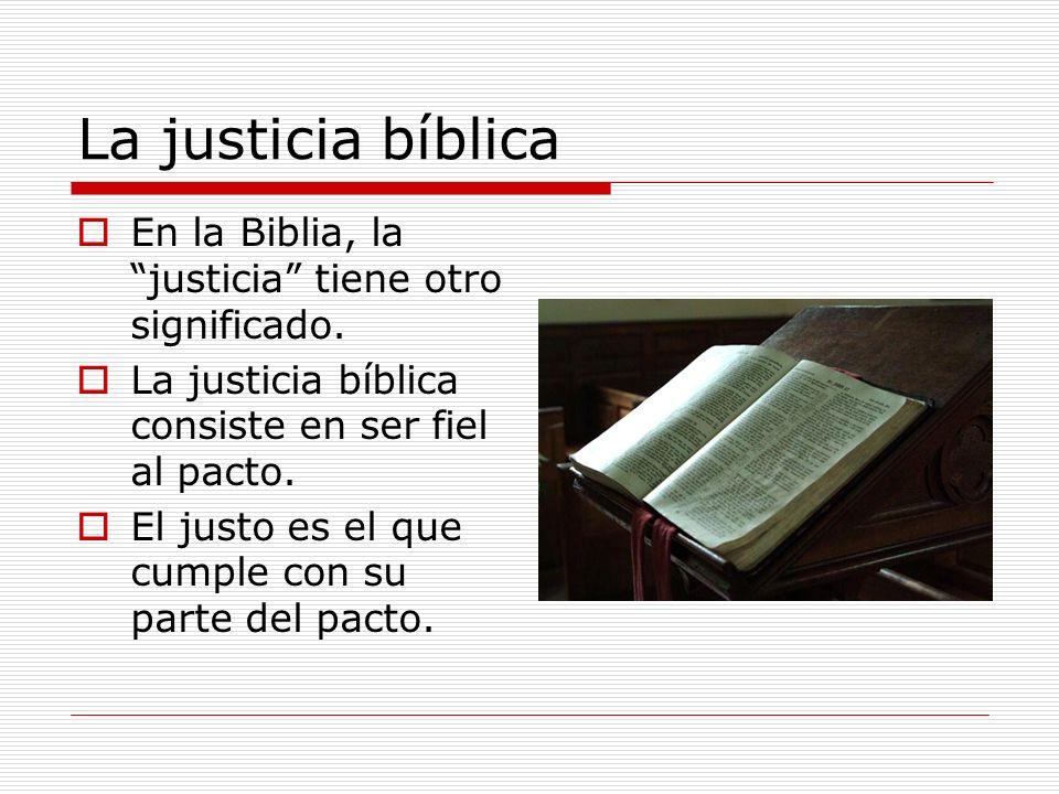 La justicia bíblica En la Biblia, la justicia tiene otro significado. La justicia bíblica consiste en ser fiel al pacto. El justo es el que cumple con