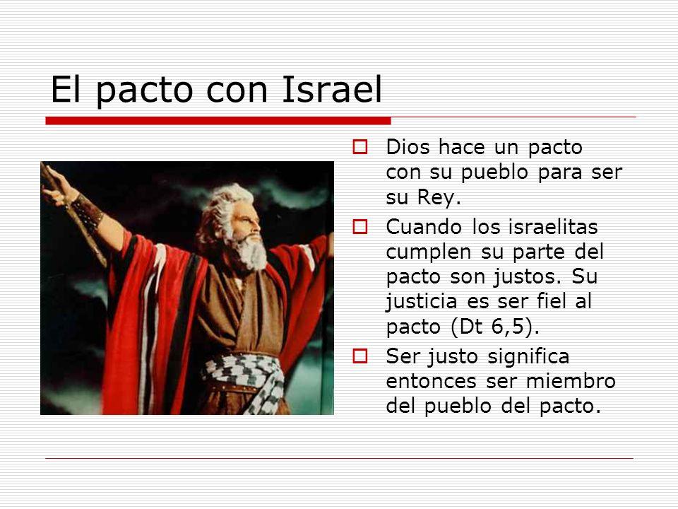 El pacto con Israel Dios hace un pacto con su pueblo para ser su Rey. Cuando los israelitas cumplen su parte del pacto son justos. Su justicia es ser