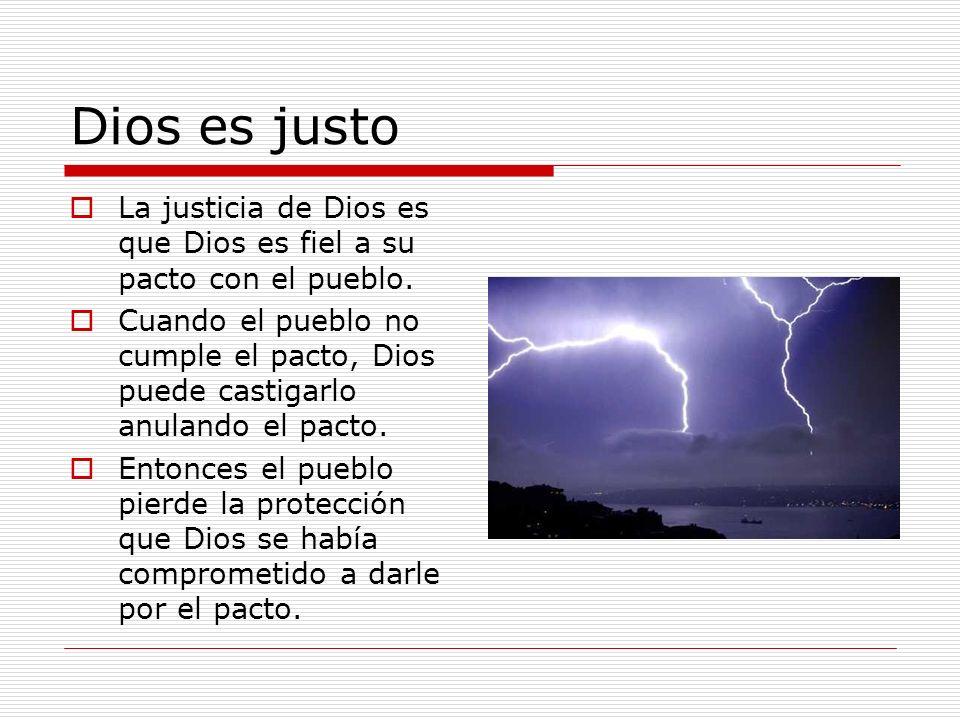 Dios es justo La justicia de Dios es que Dios es fiel a su pacto con el pueblo. Cuando el pueblo no cumple el pacto, Dios puede castigarlo anulando el