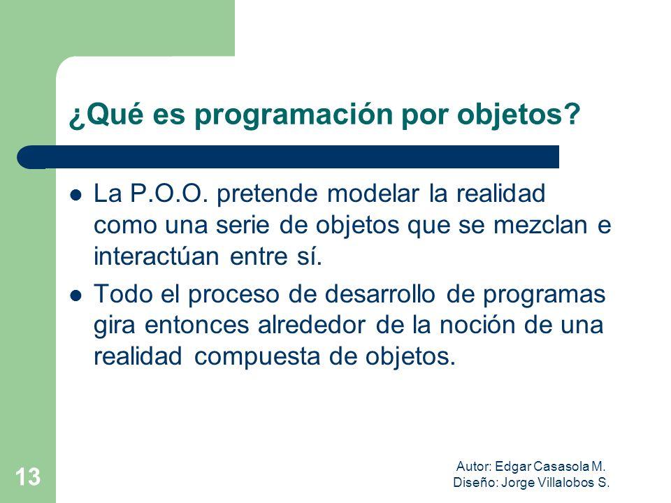 Autor: Edgar Casasola M. Diseño: Jorge Villalobos S. 13 ¿Qué es programación por objetos? La P.O.O. pretende modelar la realidad como una serie de obj