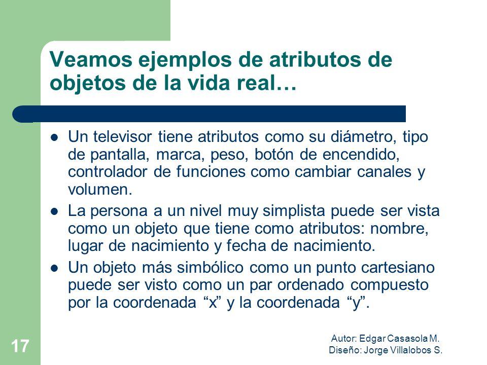 Autor: Edgar Casasola M. Diseño: Jorge Villalobos S. 17 Veamos ejemplos de atributos de objetos de la vida real… Un televisor tiene atributos como su