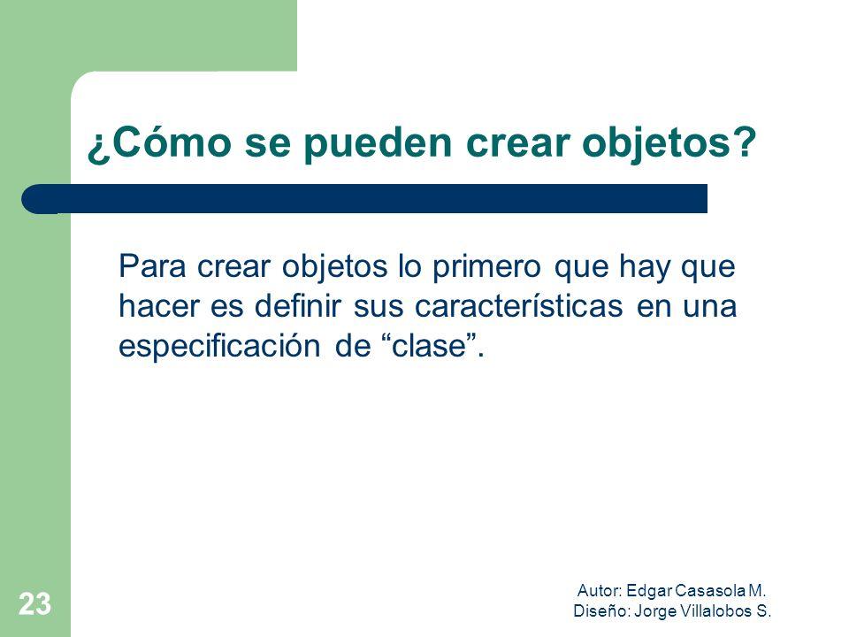 Autor: Edgar Casasola M. Diseño: Jorge Villalobos S. 23 ¿Cómo se pueden crear objetos? Para crear objetos lo primero que hay que hacer es definir sus