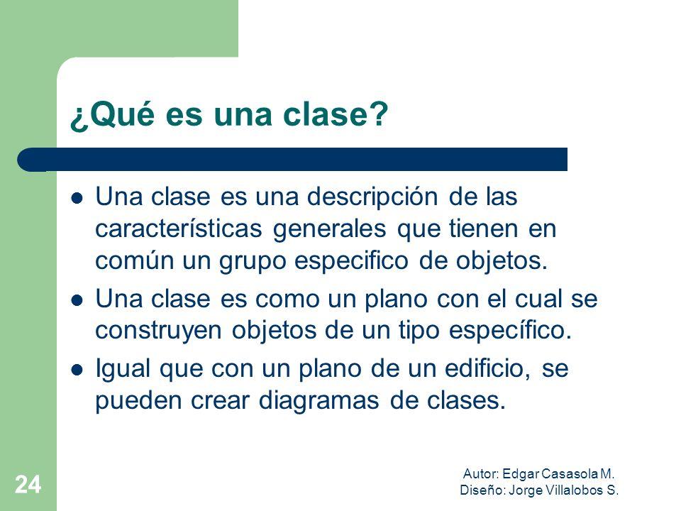 Autor: Edgar Casasola M. Diseño: Jorge Villalobos S. 24 ¿Qué es una clase? Una clase es una descripción de las características generales que tienen en