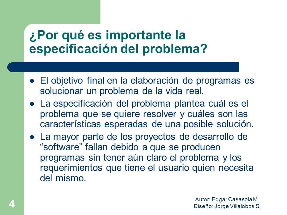 Autor: Edgar Casasola M. Diseño: Jorge Villalobos S. 4 ¿Por qué es importante la especificación del problema? El objetivo final en la elaboración de p