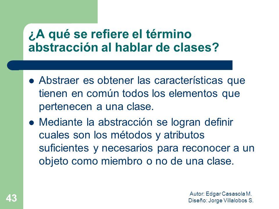Autor: Edgar Casasola M. Diseño: Jorge Villalobos S. 43 ¿A qué se refiere el término abstracción al hablar de clases? Abstraer es obtener las caracter