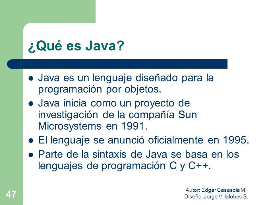 Autor: Edgar Casasola M. Diseño: Jorge Villalobos S. 47 ¿Qué es Java? Java es un lenguaje diseñado para la programación por objetos. Java inicia como