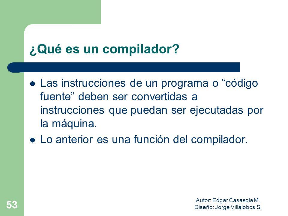 Autor: Edgar Casasola M. Diseño: Jorge Villalobos S. 53 ¿Qué es un compilador? Las instrucciones de un programa o código fuente deben ser convertidas