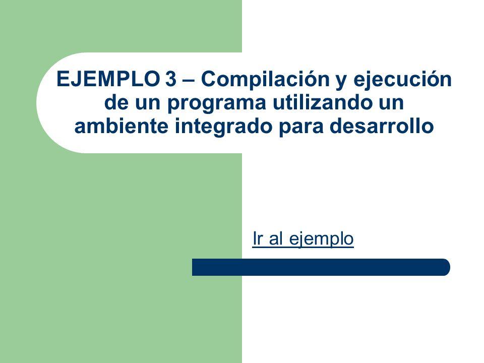 EJEMPLO 3 – Compilación y ejecución de un programa utilizando un ambiente integrado para desarrollo Ir al ejemplo