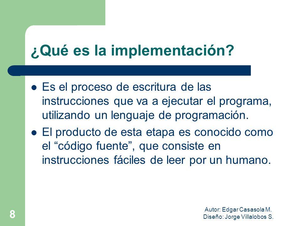 Autor: Edgar Casasola M. Diseño: Jorge Villalobos S. 8 ¿Qué es la implementación? Es el proceso de escritura de las instrucciones que va a ejecutar el