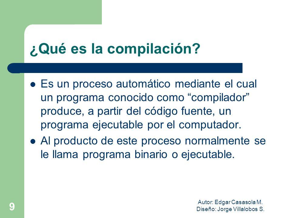Autor: Edgar Casasola M. Diseño: Jorge Villalobos S. 9 ¿Qué es la compilación? Es un proceso automático mediante el cual un programa conocido como com