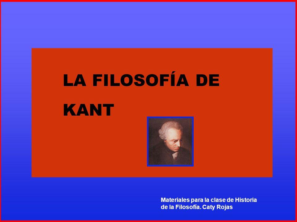 Materiales para la clase de Historia de la Filosofía. Caty Rojas LA FILOSOFÍA DE ENMANUEL KANT LA FILOSOFÍA DE KANT