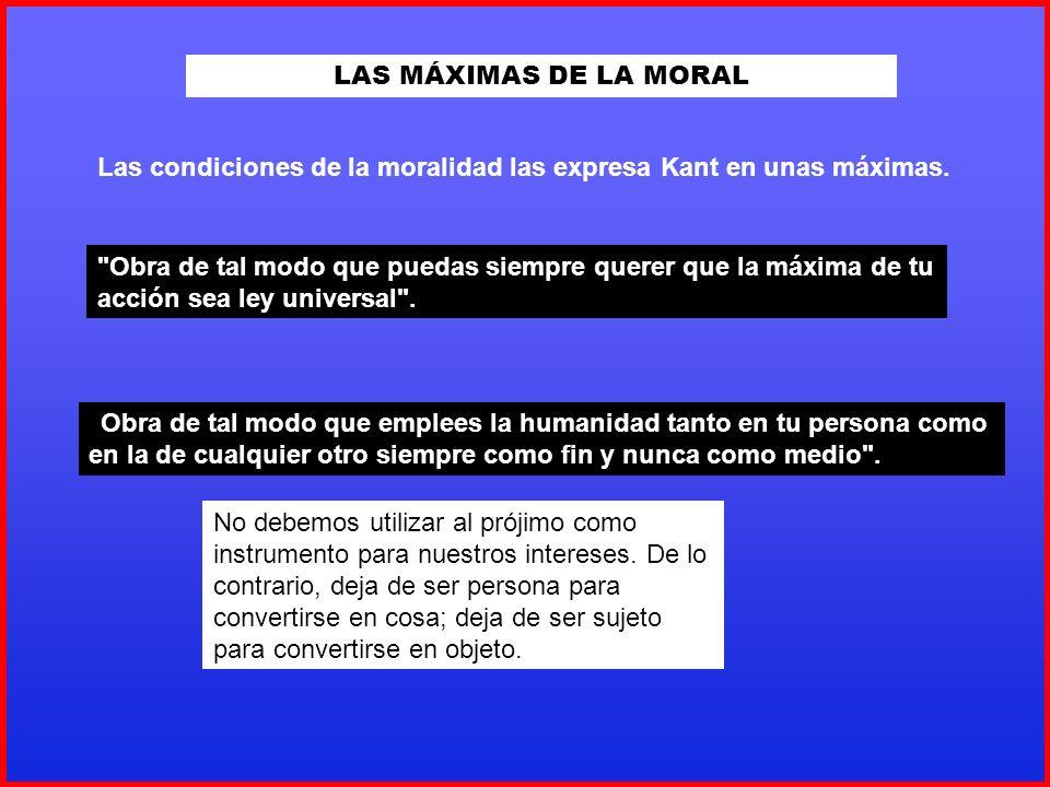 LAS MÁXIMAS DE LA MORAL Las condiciones de la moralidad las expresa Kant en unas máximas.