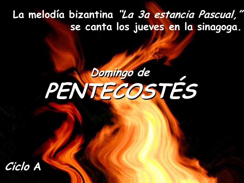 Domingo de PENTECOSTÉS Domingo de PENTECOSTÉS Ciclo A La melodía bizantina La 3a estancia Pascual, se canta los jueves en la sinagoga.