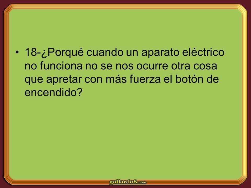 18-¿Porqué cuando un aparato eléctrico no funciona no se nos ocurre otra cosa que apretar con más fuerza el botón de encendido