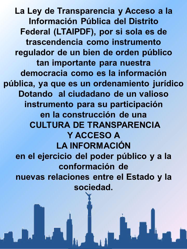 La Ley de Transparencia y Acceso a la Información Pública del Distrito Federal (LTAIPDF), por si sola es de trascendencia como instrumento regulador de un bien de orden público tan importante para nuestra democracia como es la información pública, ya que es un ordenamiento jurídico Dotando al ciudadano de un valioso instrumento para su participación en la construcción de una CULTURA DE TRANSPARENCIA Y ACCESO A LA INFORMACIÓN en el ejercicio del poder público y a la conformación de nuevas relaciones entre el Estado y la sociedad.