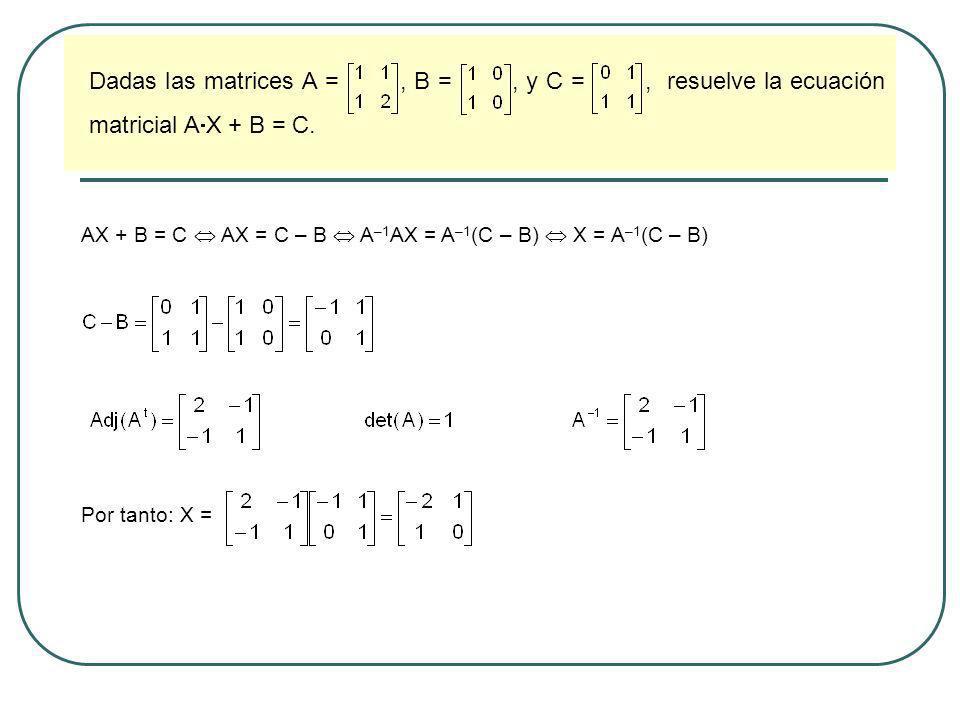 Dadas las matrices A =, B =, y C =, resuelve la ecuación matricial A X + B = C. AX + B = C AX = C – B A –1 AX = A –1 (C – B) X = A –1 (C – B) Por tant